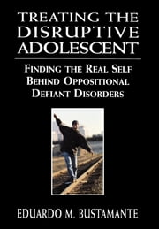 Treating the Disruptive Adolescent - Finding the Real Self Behind Oppositional Defiant Disorders ebook by Eduardo M. Bustamante