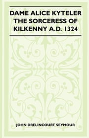 Dame Alice Kyteler The Sorceress Of Kilkenny A.D. 1324 (Folklore History Series) ebook by John Drelincourt Seymour