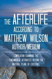 The Afterlife According to Matthew Wilson Author/Medium - Compilation Examining the Fundamental Attributes Beyond the Material Plane of Existence ebook by Matthew Wilson