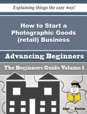 How to Start a Photographic Goods (retail) Business (Beginners Guide) - How to Start a Photographic Goods (retail) Business (Beginners Guide) ebook by Lauren Woodley