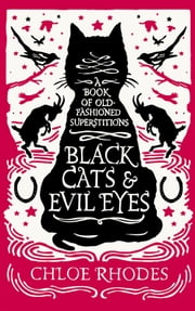 Black Cats and Evil Eyes - A Book of Old-Fashioned Superstitions ebook by Chloe Rhodes