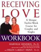 Receiving Love Workbook - A Unique Twelve-Week Course for Couples and Singles eBook by Harville Hendrix, Ph.D., Helen LaKelly Hunt,...