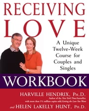 Receiving Love Workbook - A Unique Twelve-Week Course for Couples and Singles ebook by Ph.D. Harville Hendrix, Ph.D.,Ph.D. Helen LaKelly Hunt, Ph.D.