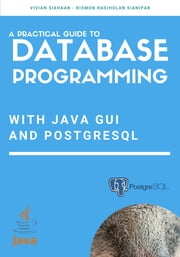 A Practical Guide to Database Programming with Java GUI and PostgreSQL ebook by Vivian Siahaan, Rismon Hasiholan Sianipar
