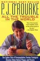 All the Trouble in the World - The Lighter Side of Overpopulation, Famine, Ecological Disaster, Ethnic Hatred, Plague, and Poverty ebook by P.  J. O'Rourke
