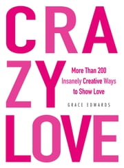 Crazy Love - More Than 200 Insanely Creative Ways to Show Love ebook by Grace Edwards