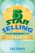 5 Star Selling: From Beginning to Excellence ebook by Lee H Davis