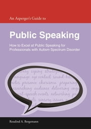 An Asperger's Guide to Public Speaking - How to Excel at Public Speaking for Professionals with Autism Spectrum Disorder ebook by Rosalind A. Bergemann