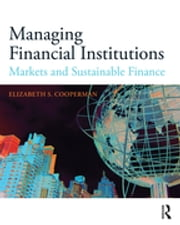 Managing Financial Institutions - Markets and Sustainable Finance ebook by Elizabeth S. Cooperman