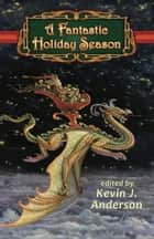 A Fantastic Holiday Season ebook by Kevin J. Anderson, Kristine Kathryn Rusch, Larry Correia