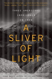 A Sliver of Light - Three Americans Imprisoned in Iran ebook by Shane Bauer, Joshua Fattal, Sarah Shourd