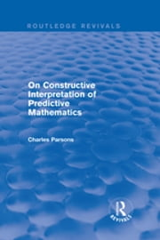 Routledge Revivals: On Constructive Interpretation of Predictive Mathematics (1990) ebook by Charles Parsons