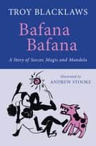 Bafana Bafana - A Story of Soccer, Magic and Mandela ebook by Troy Blacklaws, Andrew Stooke