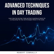 Advanced Techniques In Day Trading - Learn How You Can Day Trade and Start Investing in Stocks for a Living Using The Tips and Strategies Shown In This Guide. audiobook by Robert Connally