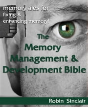 The Memory Management and Development Bible : Memory Aids For Fixing And Enhancing Memory! ebook by Robin Snclair