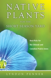 Native Plants for the Short Season Yard - Best Picks for the Chinook and Canadian Prairie Zones ebook by Lyndon Penner