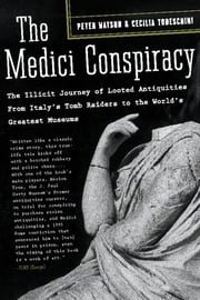 The Medici Conspiracy - The Illicit Journey of Looted Antiquities-- From Italy's Tomb Raiders to the World's Greatest Museum ebook by Peter Watson,Cecilia Todeschini