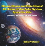Moons, Moons and More Moons! All Moons of our Solar System - Space for Kids - Children's Aeronautics & Space Book ebook by Baby Professor