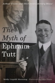 The Myth of Ephraim Tutt - Arthur Train and His Great Literary Hoax ebook by Molly Guptill Manning,John Train