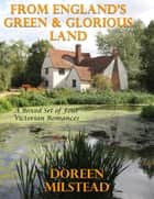 From England's Green & Glorious Land: A Boxed Set of Four Victorian Romances ebook by Doreen Milstead
