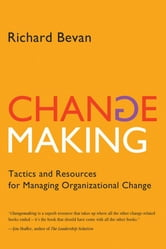 Changemaking: Tactics and Resources for Managing Organizational Change ebook by Richard Bevan