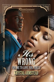 It's Wrong for Me to Love You, Part 2 - Renaissance Collection ebook by Krystal Armstead
