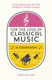 For the Love of Classical Music - A Companion ebook by Caroline High