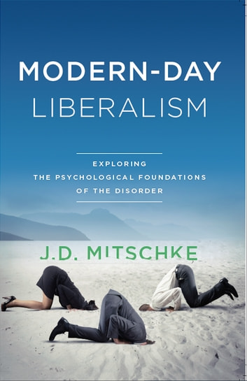Modern-Day Liberalism - Exploring the Psychological Foundations of the Disorder ebook by J.D. Mitschke
