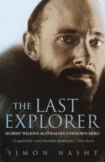 The Last Explorer - Hubert Wilkins, Australia's Unknown Hero ebook by Simon Nasht