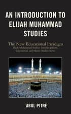 An Introduction to Elijah Muhammad Studies - The New Educational Paradigm ebook by Abul Pitre