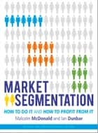 Market Segmentation - How to Do It and How to Profit from It ebook by Malcolm McDonald