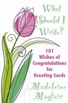 What Should I Write? 101 Wishes of Congratulations for Greeting Cards - What Should I Write On This Card? ebook by Madeleine Mayfair
