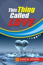 This Thing Called Love ebook by John B. Joseph
