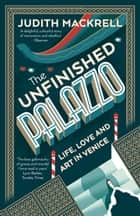 The Unfinished Palazzo - Life, Love and Art in Venice ebook by Judith Mackrell