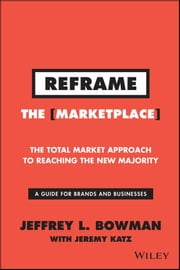 Reframe The Marketplace - The Total Market Approach to Reaching the New Majority ebook by Jeffrey L. Bowman,Jeremy Katz