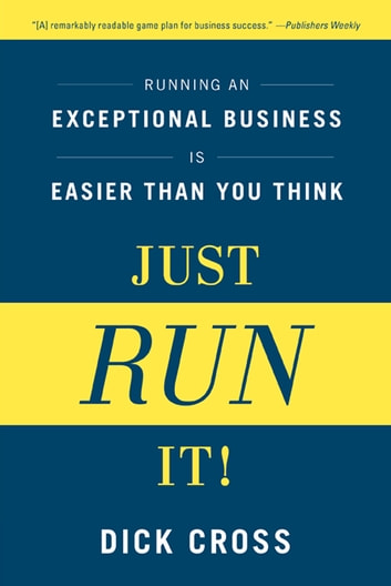 Just Run It! - Running an Exceptional Business Is Easier Than You Think ebook by Dick Cross