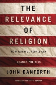 The Relevance of Religion - How Faithful People Can Change Politics ebook by John Danforth