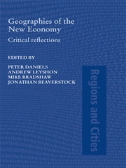 Geographies of the New Economy - Critical Reflections ebook by Peter W. Daniels,Andrew Leyshon,Michael J. Bradshaw,Jonathan Beaverstock