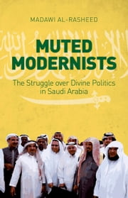 Muted Modernists: The Struggle over Divine Politics in Saudi Arabia ebook by Madawi Al-Rasheed