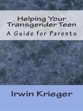 Helping Your Transgender Teen - A Guide for Parents ebook by Irwin Krieger