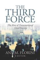 The Third Force - The Rise of Transnational Civil Society ebook by Ann M. Florini