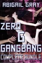 Zero G Gangbang Complete Bundle ebook by Abigail Gray