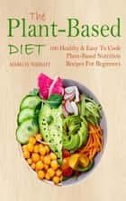 The Plant-Based Diet CookBook - 100 Healthy & Easy To Cook Plant-Based Nutrition Recipes For Beginners ebook by Marg D. Wright