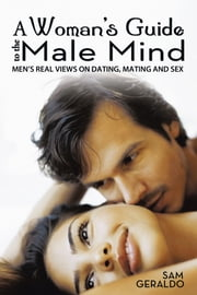 A Woman's Guide to the Male Mind - Men's Real Views on Dating, Mating and Sex ebook by Sam Geraldo
