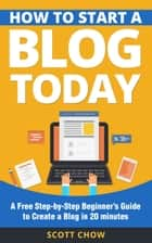 How to Start a Blog Today: A Free Step-by-Step Beginner's Guide to Create a Blog in 20 minutes ebook by Scott Chow
