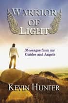 Warrior of Light: Messages from my Guides and Angels ebook by Kevin Hunter