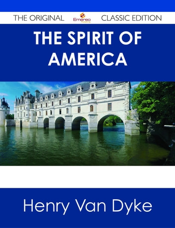 The Spirit of America - The Original Classic Edition ebook by Henry Van Dyke
