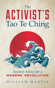 The Activist's Tao Te Ching - Ancient Advice for a Modern Revolution ebook by William Martin
