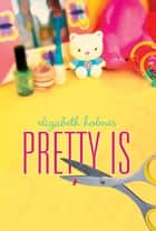 Pretty Is ebook by Elizabeth Holmes
