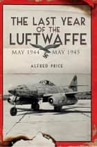 The Last Year of the Luftwaffe - May 1944 to May 1945 ebook by Dr Alfred Price